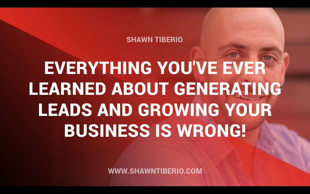 Everything you've ever learned about generating leads and growing your business is wrong!